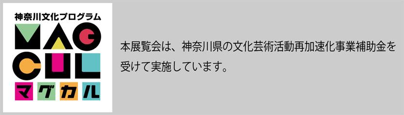 本展覧会は、神奈川県の文化芸術活動再加速化事業補助金を受けて実施しています。